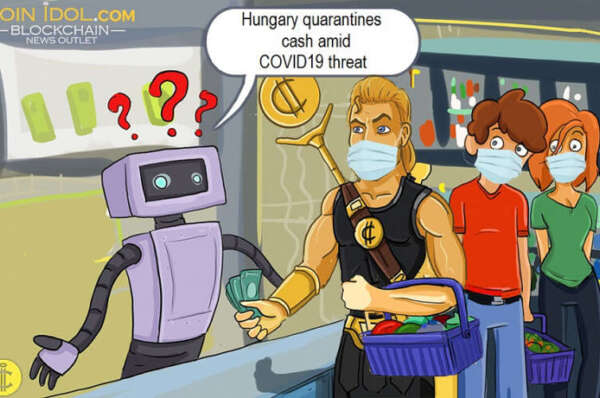 Hungary Quarantines Cash Amid COVID19 Threat, Cryptocurrency is the Medicine